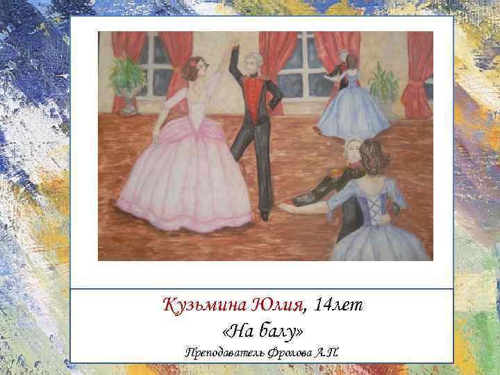 Кузьмина Юлия, 14 лет «На балу» Преподаватель Фролова А. П.