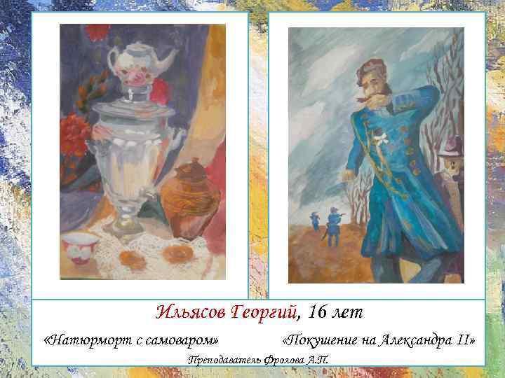 А Ильясов Георгий, 16 лет «Натюрморт с самоваром» «Покушение на Александра II» Преподаватель Фролова