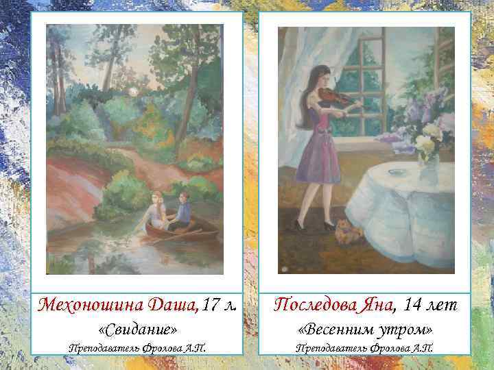 Мехоношина Даша, 17 л. Последова Яна, 14 лет «Свидание» «Весенним утром» Преподаватель Фролова А.