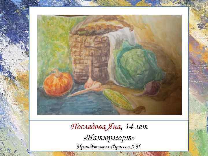 Последова Яна, 14 лет «Натюрморт» Преподаватель Фролова А. П.