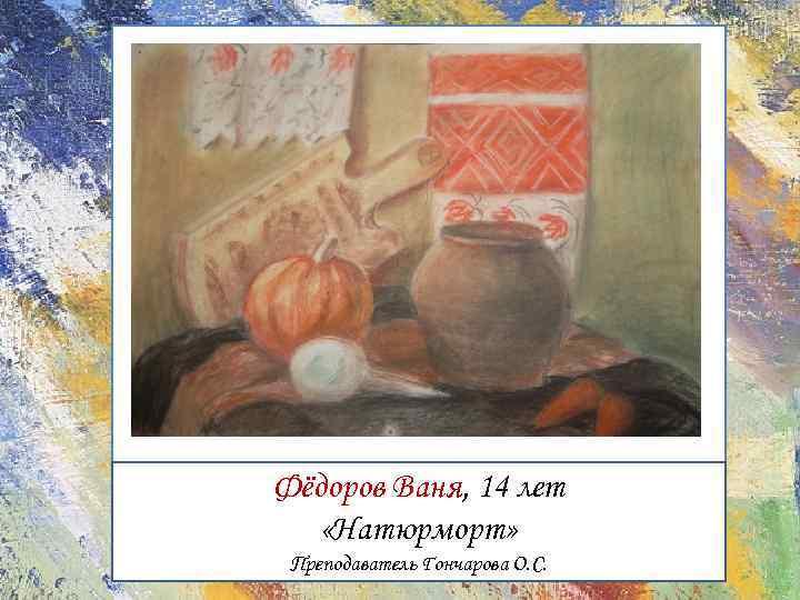 Фёдоров Ваня, 14 лет «Натюрморт» Преподаватель Гончарова О. С.