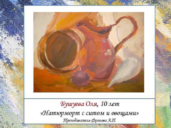Бушуева Оля, 10 лет «Натюрморт с ситом и овощами» Преподаватель Фролова А. П.