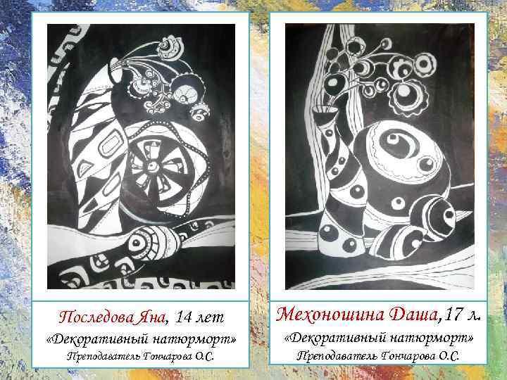 Последова Яна, 14 лет Мехоношина Даша, 17 л. «Декоративный натюрморт» Преподаватель Гончарова О. С.