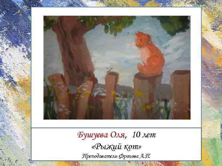 Бушуева Оля, 10 лет «Рыжий кот» Преподаватель Фролова А. П.