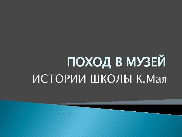 ПОХОД В МУЗЕЙ ИСТОРИИ ШКОЛЫ К. Мая