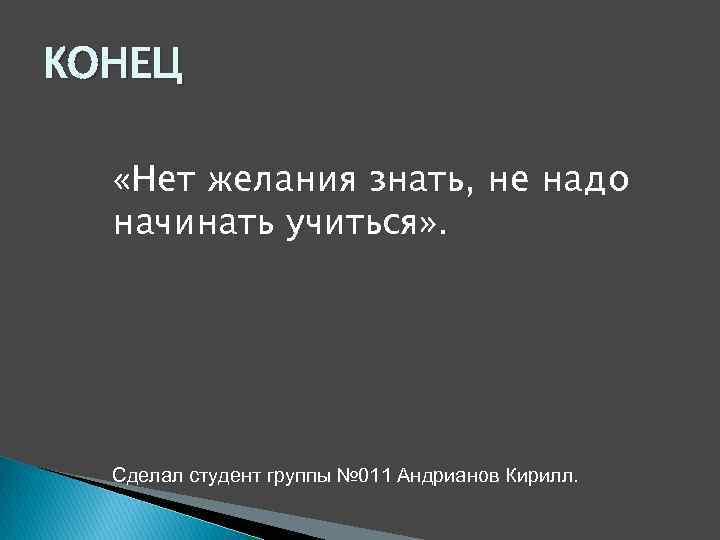 КОНЕЦ «Нет желания знать, не надо начинать учиться» . Сделал студент группы № 011