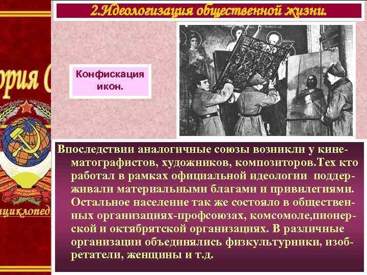 2. Идеологизация общественной жизни. Конфискация икон. Впоследствии аналогичные союзы возникли у кинематографистов, художников, композиторов.