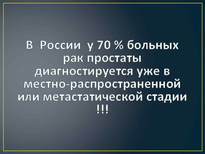 В России у 70 % больных рак простаты диагностируется уже в местно-распространенной или метастатической
