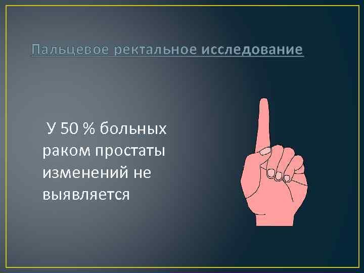 Пальцевое ректальное исследование У 50 % больных раком простаты изменений не выявляется