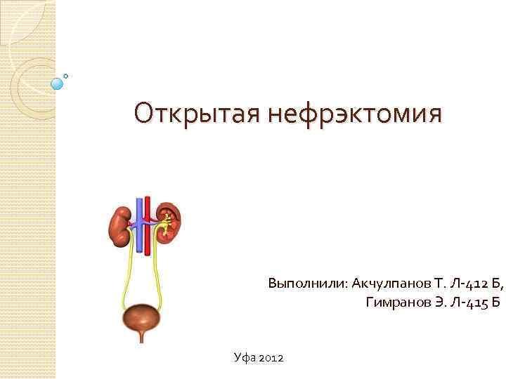 Открытая нефрэктомия Выполнили: Акчулпанов Т. Л-412 Б, Гимранов Э. Л-415 Б Уфа 2012