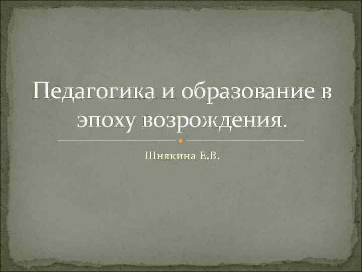 Педагогика и образование в эпоху возрождения. Шнякина Е. В.