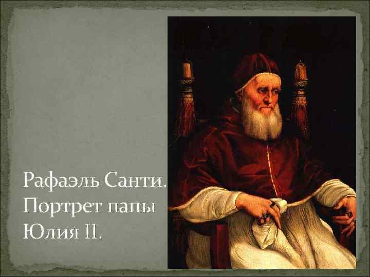 Рафаэль Санти. Портрет папы Юлия II.