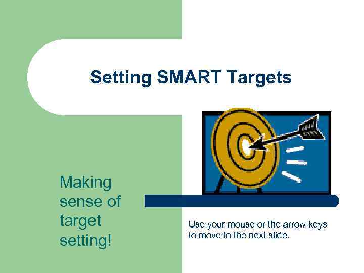 Setting SMART Targets Making sense of target setting! Use your mouse or the arrow
