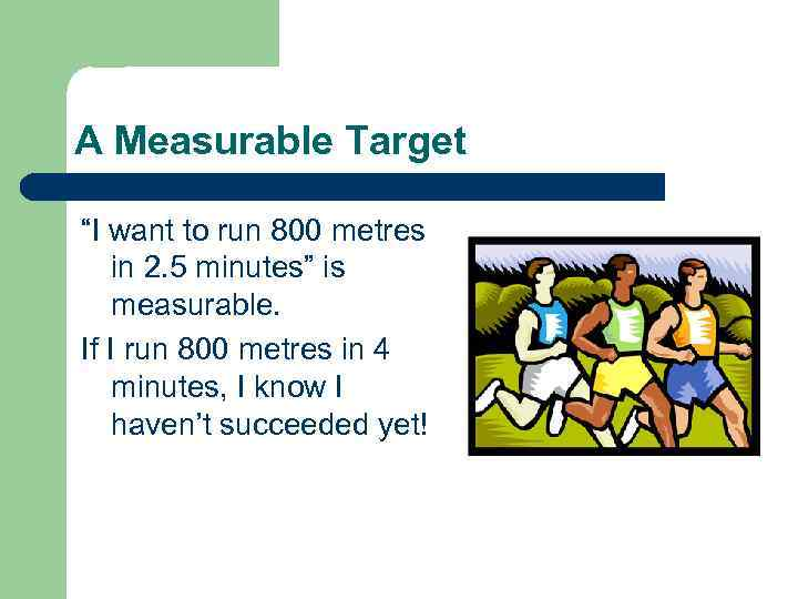 """A Measurable Target """"I want to run 800 metres in 2. 5 minutes"""" is"""
