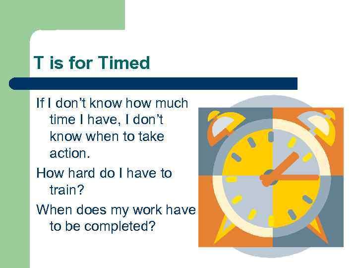 T is for Timed If I don't know how much time I have, I