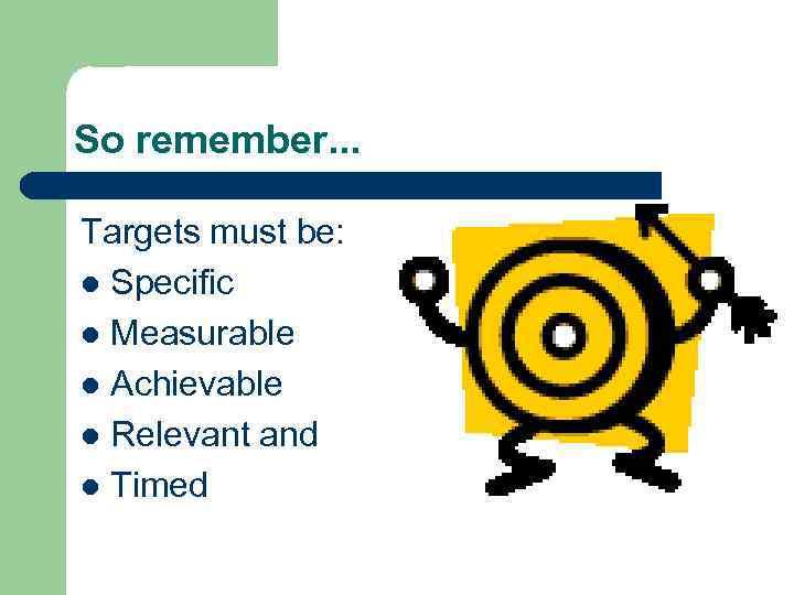So remember. . . Targets must be: l Specific l Measurable l Achievable l