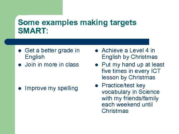 Some examples making targets SMART: l l Get a better grade in English Join