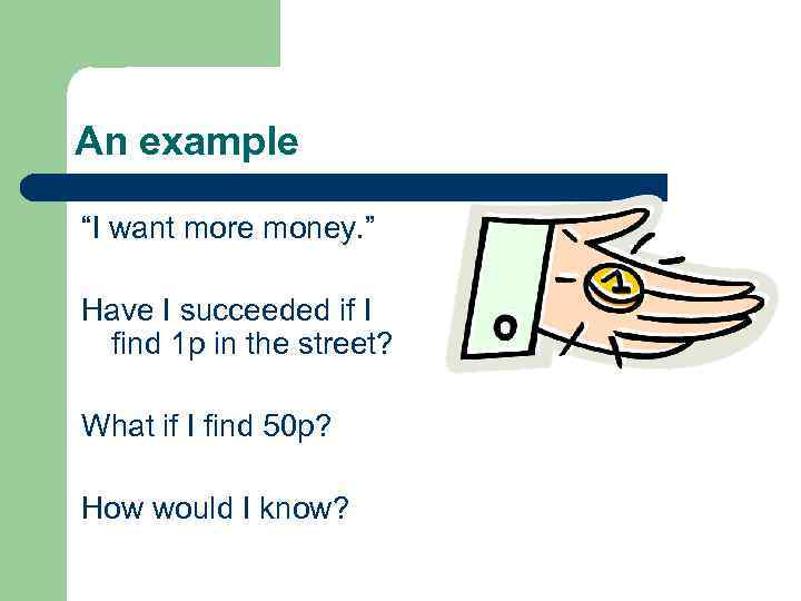 """An example """"I want more money. """" Have I succeeded if I find 1"""