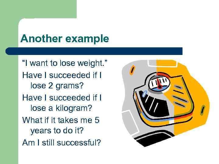 """Another example """"I want to lose weight. """" Have I succeeded if I lose"""