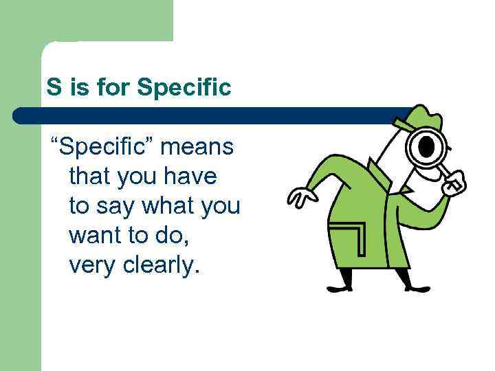 """S is for Specific """"Specific"""" means that you have to say what you want"""