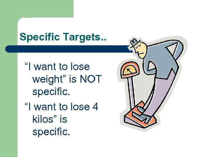 """Specific Targets. . """"I want to lose weight"""" is NOT specific. """"I want to"""