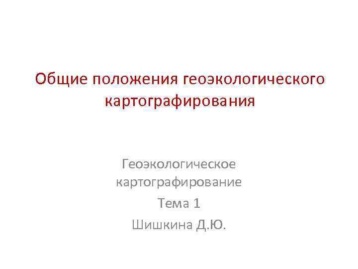 Общие положения геоэкологического картографирования Геоэкологическое картографирование Тема 1 Шишкина Д. Ю.