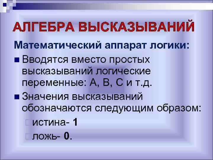 АЛГЕБРА ВЫСКАЗЫВАНИЙ Математический аппарат логики: n Вводятся вместо простых высказываний логические переменные: А, В,