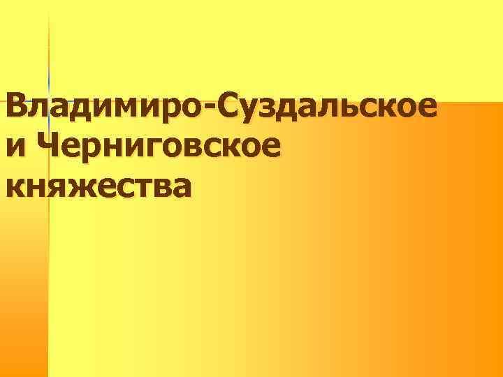 Владимиро-Суздальское и Черниговское княжества