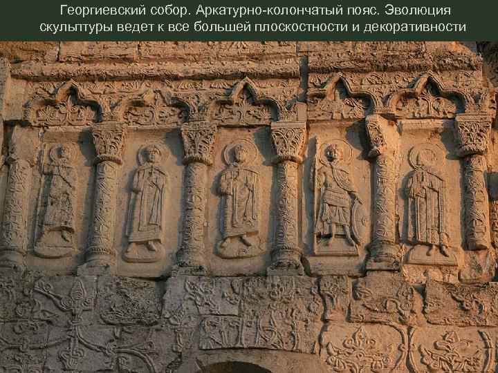 Георгиевский собор. Аркатурно-колончатый пояс. Эволюция скульптуры ведет к все большей плоскостности и декоративности
