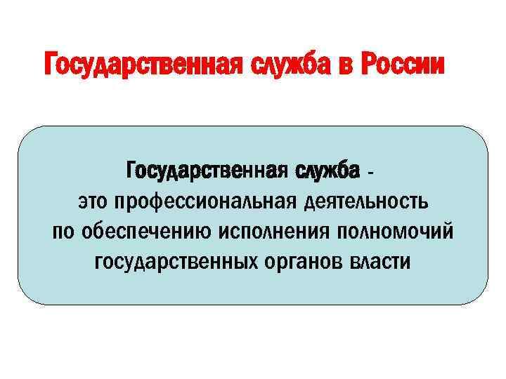Государственная служба в России Государственная служба это профессиональная деятельность по обеспечению исполнения полномочий государственных
