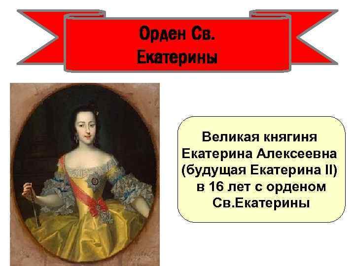 Орден Св. Екатерины Великая княгиня Екатерина Алексеевна (будущая Екатерина II) в 16 лет с