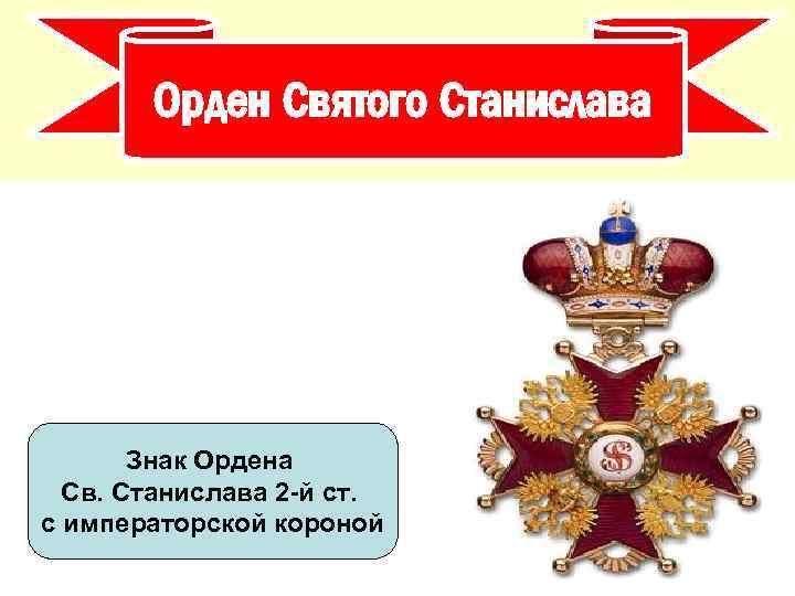 Орден Святого Станислава Знак Ордена Св. Станислава 2 -й ст. с императорской короной