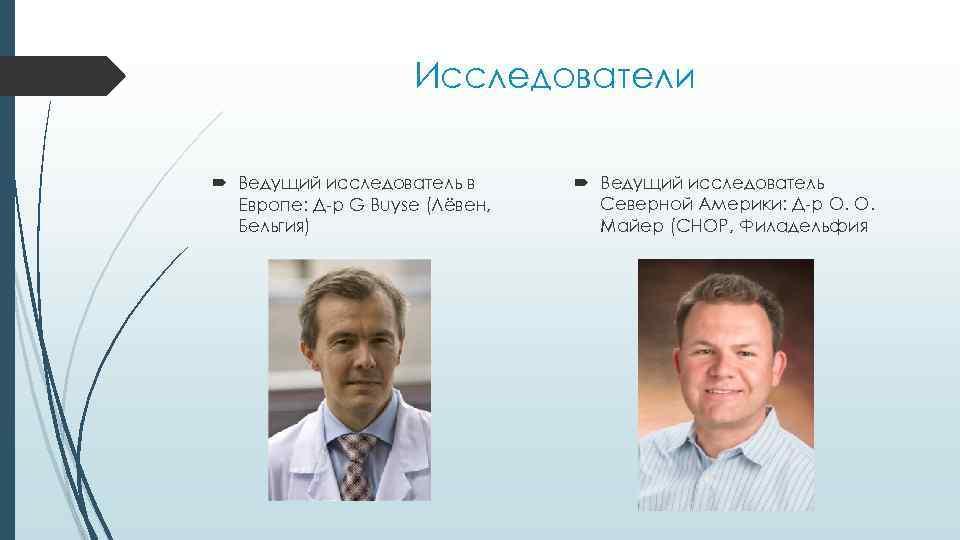 Исследователи Ведущий исследователь в Европе: Д-р G Buyse (Лёвен, Бельгия) Ведущий исследователь Северной Америки: