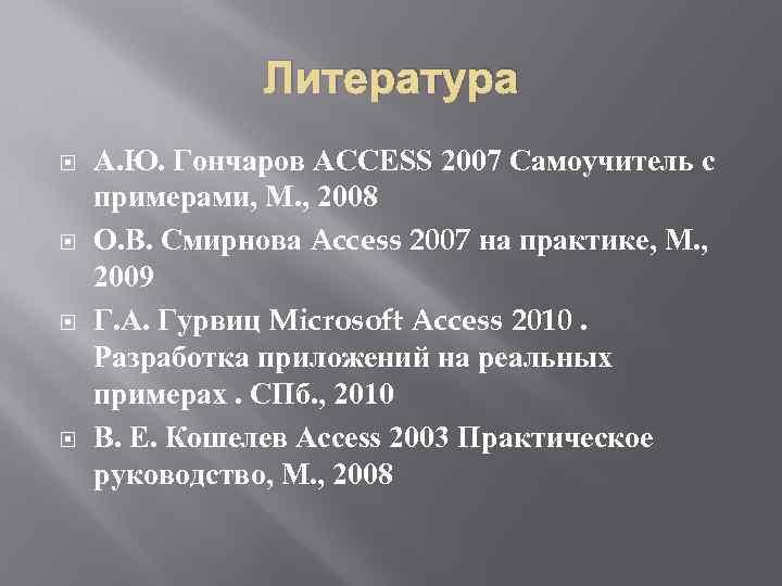 Литература А. Ю. Гончаров ACCESS 2007 Самоучитель с примерами, М. , 2008 О. В.