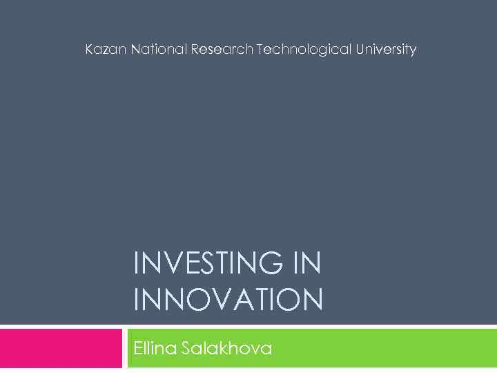 Kazan National Research Technological University INVESTING IN INNOVATION Ellina Salakhova