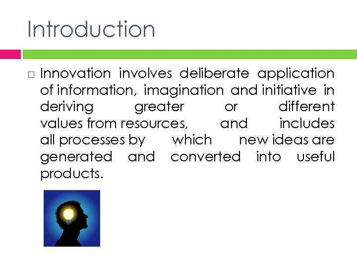 Introduction Innovation involves deliberate application of information, imagination and initiative in deriving greater or