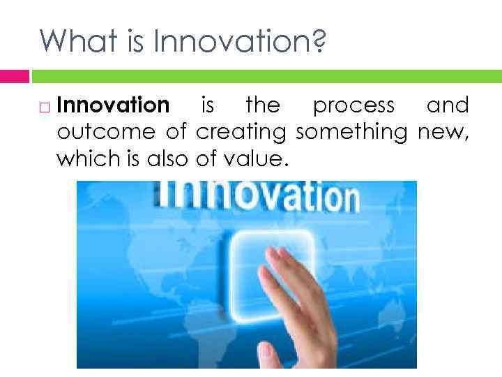 What is Innovation? Innovation is the process and outcome of creating something new, which