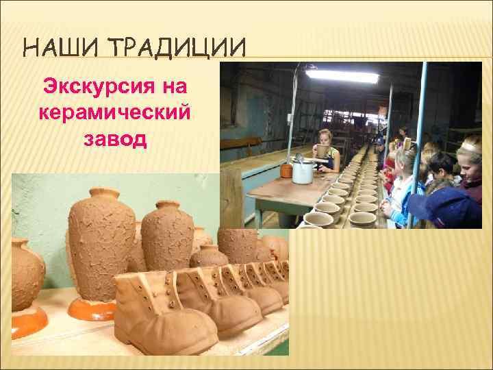 НАШИ ТРАДИЦИИ Экскурсия на керамический завод