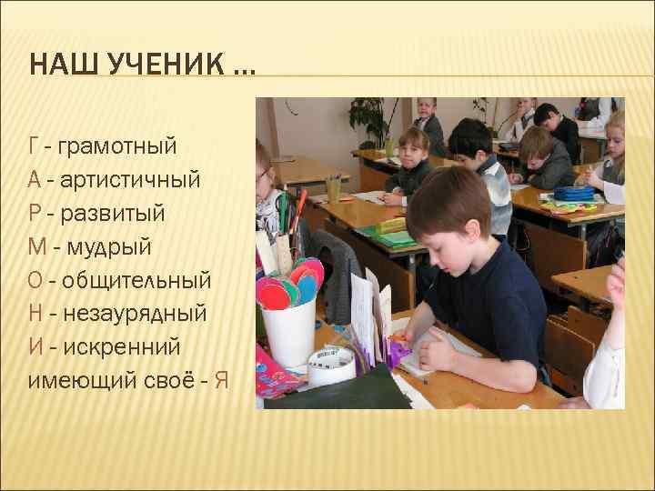 НАШ УЧЕНИК … Г - грамотный А - артистичный Р - развитый М -