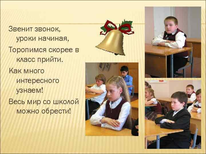 Звенит звонок, уроки начиная, Торопимся скорее в класс прийти. Как много интересного узнаем! Весь