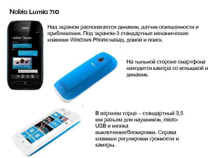 Nokia Lumia 710 Над экраном располагается динамик, датчик освещенности и приближения. Под экраном-3 стандартные