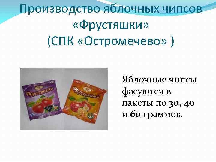 Производство яблочных чипсов «Фрустяшки» (СПК «Остромечево» ) Яблочные чипсы фасуются в пакеты по 30,