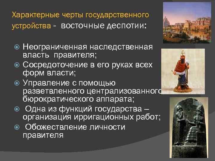 Характерные черты государственного устройства - восточные деспотии: Неограниченная наследственная власть правителя; Сосредоточение в его