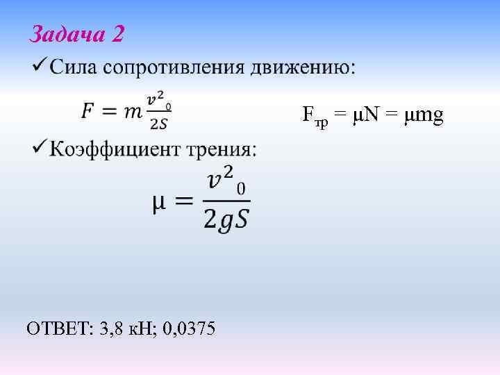 Задача 2 • Fтр = μN = μmg ОТВЕТ: 3, 8 к. Н; 0,