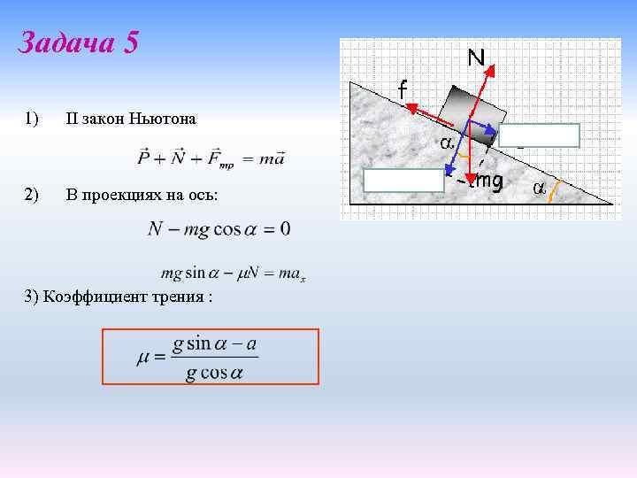 Задача 5 1) II закон Ньютона 2) В проекциях на ось: 3) Коэффициент трения