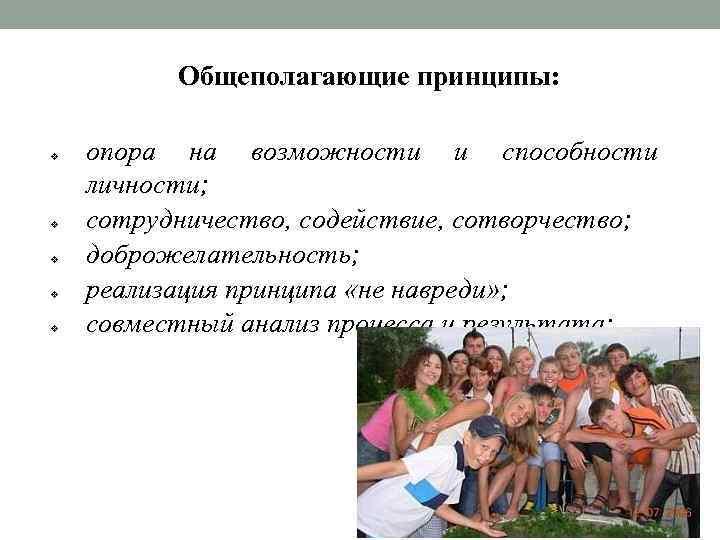 Общеполагающие принципы: v v v опора на возможности и способности личности; сотрудничество, содействие, сотворчество;