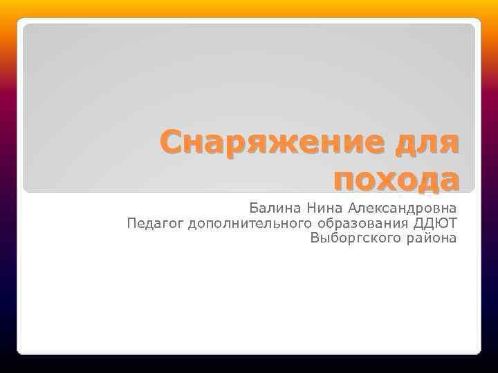 Снаряжение для похода Балина Нина Александровна Педагог дополнительного образования ДДЮТ Выборгского района