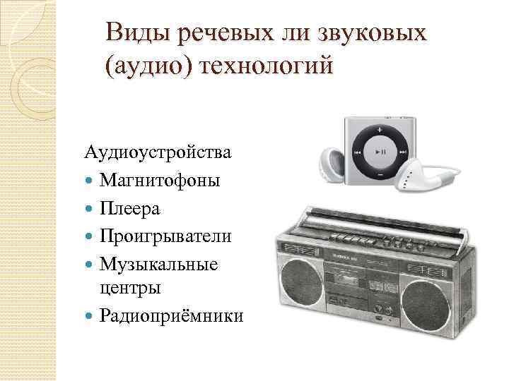 Виды речевых ли звуковых (аудио) технологий Аудиоустройства Магнитофоны Плеера Проигрыватели Музыкальные центры Радиоприёмники