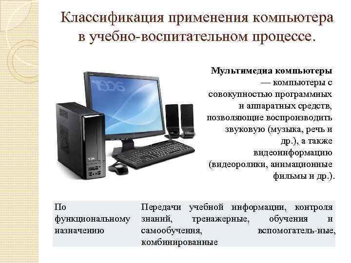 Классификация применения компьютера в учебно воспитательном процессе. Мультимедиа компьютеры — компьютеры с совокупностью программных