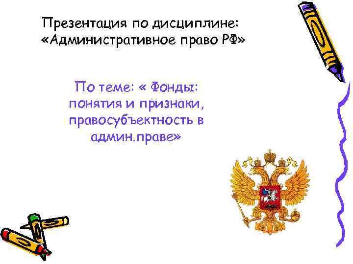 Презентация по дисциплине: «Административное право РФ» По теме: « Фонды: понятия и признаки, правосубъектность